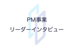 PM事業 齋藤リーダーインタビュー;