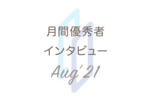 月間優秀者インタビュー【2021年8月】;